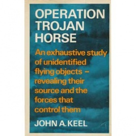 Keel, John A.: Operation Trojan Horse. An exhaustive study of unidentified flying objects