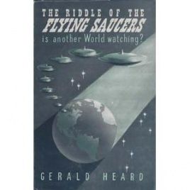 Heard, Gerald: The Riddle of the flying saucers. Is another world watching?