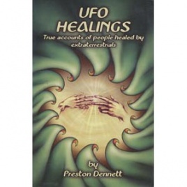 Dennett, Preston: UFO healings. True accounts of people healed by extraterrestrials