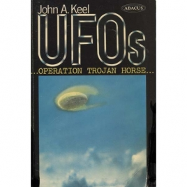 Keel, John A.: UFOs. Operation Trojan Horse. An exhaustive study of unidentified flying objects - revealing their source and the forces that control them