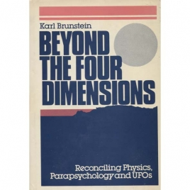 Brunstein, Karl A.: Beyond the four dimensions. Reconciling physics, parapsychology and UFOs