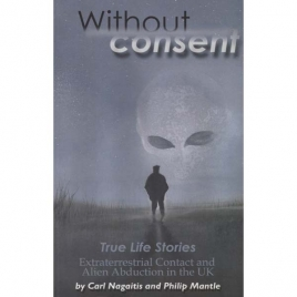 Nagaitis, Carl & Mantle, Philip: Without consent. True life stories. Extraterrestrial contact and alien abduction in the UK