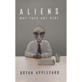 Appleyard, Bryan: Aliens. Why they are here