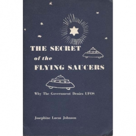 Johnson, Josephine Lucas: The secret of the flying saucers. Why the government denies UFOs.