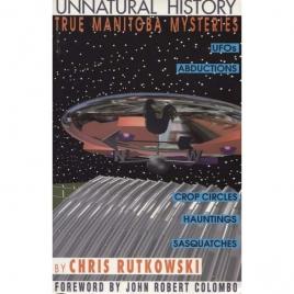 Rutkowski, Chris: Unnatural history. True Manitoba mysteries