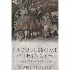 Purkiss, Diane: Troublesome things: a history of fairies and fairy stories
