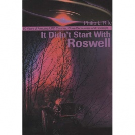 Rife, Philip L.: It didn't start with Roswell. 50 years of amazing UFO crashes, close encounters and coverups