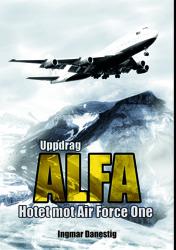 """""""Uppdrag Alfa - hotet mot Air Force One"""", en thriller om världspotiska konflikter mellan väst och mellanöstern, av Ingmar Danestig."""
