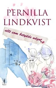 """""""Allt som betydde något"""" av Pernilla Lindkvist. En feel good roman om en ung kvinna som förlorar  allt men som inser att lycka inte alltid är det man tror."""