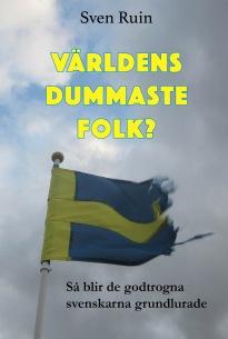 """""""Världens dummaste folk? Så blir de godtrogna svenskarna grundlurade"""", av Sven Ruin. En bok med  obehagliga sanningar kring Sverige och världens politiska läge."""