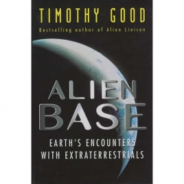 Good, Timothy: Alien base. Earth´s encounters with extraterrestrials