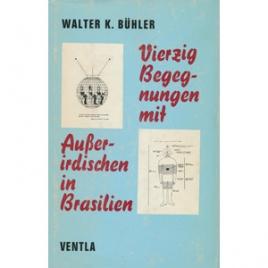 Bühler, Walter K.: Vierzig Begenungen mit Ausserirdischen in Brasilien