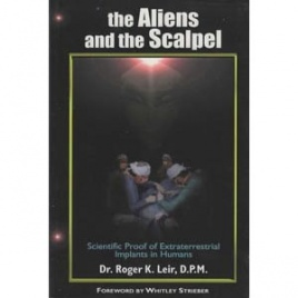 Leir, Roger K.: The aliens and the scalpel. Scienctific proof of extraterrestrial implants in humans