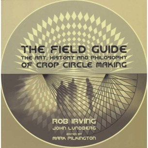 Irving, Rob & Lundberg, John: The field guide: the art, history and philosophy of crop circle making