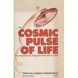 Constable, Trevor J.: The cosmic pulse of life. The revolutionary biological power behind UFOs