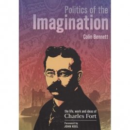 Bennett, Colin: Politics of the imagination. The life, work and ideas of Charles Fort