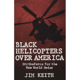 Keith, Jim: Black helicopters over America. Strikeforce for the New World Order