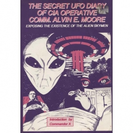 Moore, Alvin E.: The Secret UFO diary of CIA operative comm. Alvin E. Moore exposing the existence of the alien skymen