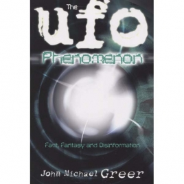 Greer, John Michael: The UFO phenomenon. Fact, fantasy and disinformation