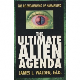 Walden, James L.: The Ultimate alien agenda. The re-engineering of humankind
