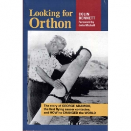 Bennett, Colin: Looking for Orthon. The story of George Adamski, the first flying saucer contactee, an how he changed the world
