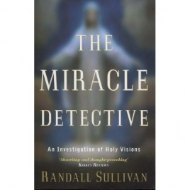 Sullivan, Randall: The miracle detective. An investigation of holy visions