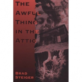 Steiger, Brad [Eugene E. Olson]: The awful thing in the attic, and other scary true stories of ghosts, strange disappearances, and UFOs