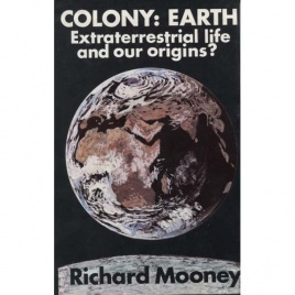 Mooney, Richard E.: Colony: Earth. Extraterrestrial life and our origins?