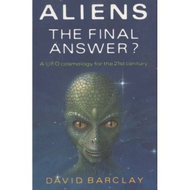 Barclay, David: Aliens. The final answer? A UFO cosmology for the 21st century