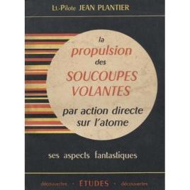 Plantier, Jean (Lt.-Pilote): La propulsion des soucoupes volantes par action directe sur l'atome