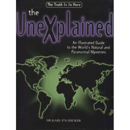 Shuker, Karl P.N.: The unexplained. An illustrated guide to the world's natural and paranormal mysteries