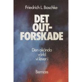 Boschke, Friedrich L: Det outforskade. Den okända värld vi lever i.