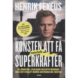 Fexeus, Henrik: Konsten att få mentala superkrafter. Bli smartare, lyckligare och hitta meningen med livet utan att behöva anstränga dig (nästan)