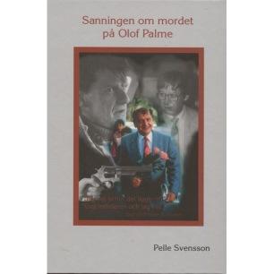 Svensson, Pelle: Sanningen om mordet på Olof Palme.