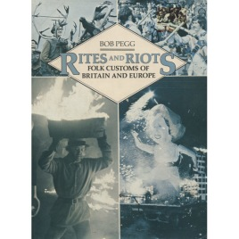 Pegg, Bob: Rites and riots: folk customs of Britain and Europe