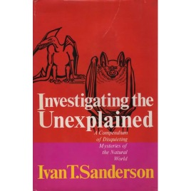 Sanderson, Ivan T.: Investigating the unexplained. A compendium of disquieting mysteries of the natural world