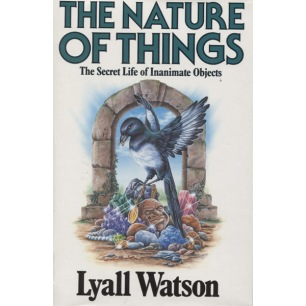 Watson, Lyall: The nature of things. The secret life of inanimate objects