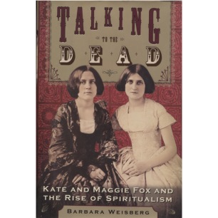 Weisberg, Barbara: Talking to the dead. Kate and Maggie Fox and the rise of spiritualism. - Very good