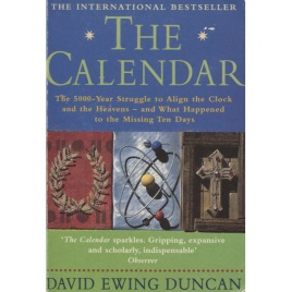 Duncan, David Ewing: The Calendar. The 5000-year struggle to align the clock and the heaven - and what happened to the missing ten days