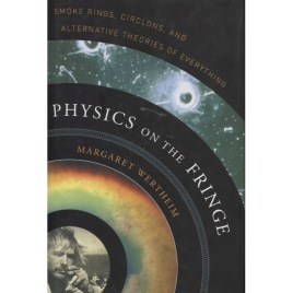 Wertheim, Margaret: Physics on the fringe. Smoke rings, circlons, and alternative theories of everything