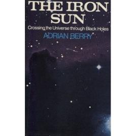 Berry, Adrian: The iron sun. Crossing the universe through black holes