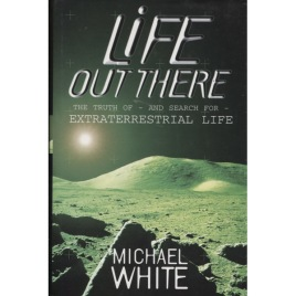 White, Michael: Life out there. The truth of - and the search for - extraterrestial life