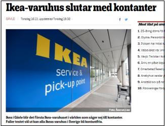 IKEA meddelade för en vecka sedan att man provar ett varuhus utan kontanter. Faller detta väl ut kommer man sluta helt med kontanter. Källa: Smålandsposten:http://www.smp.se/nyheter/ikea-varuhus-sluta