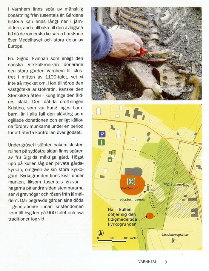 Maria Vretemark • Svar till Gästboksfråga; 25 februari 2016 23:41:39 Antagandet att kung Inge skulle vara begravd i Varnhem kommer från en rimkrönika från 1400-talets andra hälft. Det var en sorts berättelse om Sveriges historia där mycket var rent påhitt. Kung Inge dog omkring 1110, dvs flera decennier innan Varnhems kloster grundades. Det är nog mest sannolikt att hans grav finns i det Stenkilska gravkoret i Vreta Kloster i Östergötland.