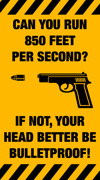 CAN YOU RUN 850 FEET PER SECOND?    IF NOT, YOUR HEAD BETTER BE BULLETPROOF!