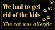 We had to get  rid of the kids  The cat was allergic - tassar
