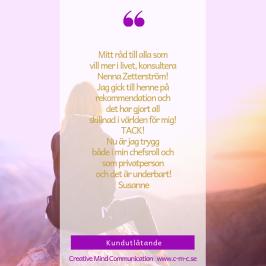"""Nenna Zetterström & Creative Mind Communication-ledarskapsutveckling, coaching, menatal träning, hypnoterapi, """"Mitt råd till alla som   vill mer i livet, konsultera   Nenna Zetterström!   Jag gick till henne på rekommendation och   det har gjort all   skillnad i världen för mig!   TACK!   Nu är jag trygg   både i min chefsroll och   som privatperson   och det är underbart!  Susanne"""""""
