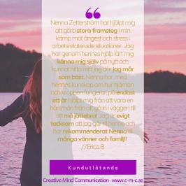 Kundutlåtande: Nenna Zetterström har hjälpt mig att göra stora framsteg i min kamp mot ångest och stress i arbetsrelaterade situationer. Jag har genom hennes hjälp lärt mig känna mig själv på nytt och kunnat hitta mitt jag där jag mår som bäst. Nenna har, med hennes kunskap om hur hjärnan och kroppen fungerar, på endast ett år hjälpt mig från att vara en hårsmån från att gå in i väggen till att må jättebra! Jag är evigt tacksam att jag går till henne och har rekommenderat Nenna till många vänner och familj! // Erica B   -  Coach, hypnos, ledarskap - Nenna Zetterström & Creative mInd Communication - jag hjälper dig med din utveckling