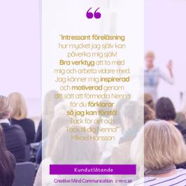 """Kundreferens: """"Intressant föreläsning hur mycket jag själv kan påverka mig själv! Bra verktyg att ta med mig och arbeta vidare med. Jag känner mig inspirerad och motiverad genom ditt sätt att förmedla Nenna för du förklarar så jag kan förstå! Tack för det och Tack till dig Nenna!"""" Mikael Hansson"""