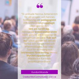 """Kundreferens:  """"Vi anlitade Nenna Zetterström för ett projekt och hennes föreläsning var pedagogiskt och lättförståeligt upplagd, vilket gjorde den lätt att ta till sig. Nenna var entusiasmerande både genom sitt kroppsspråk och genom att vara """"här och nu"""" vilket gjorde det lätt att förstå och hänga med och eftermiddagen flög i väg! Tack för en trevlig och intressant föreläsning Nenna! Mycket uppskattat!""""  Madeleine Karlsson projektsamordnare"""